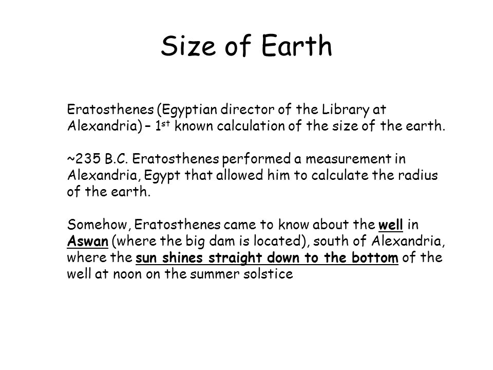 Size of Earth Eratosthenes (Egyptian director of the Library at Alexandria) – 1st known calculation of the size of the earth.