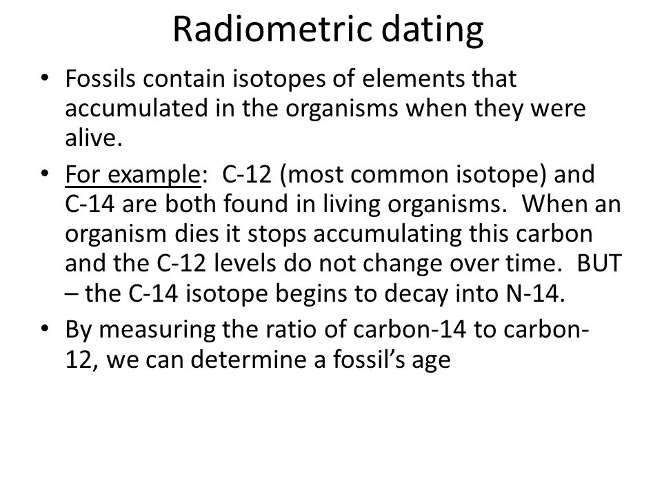 Radiometric dating Fossils contain isotopes of elements that accumulated in the organisms when they were alive.
