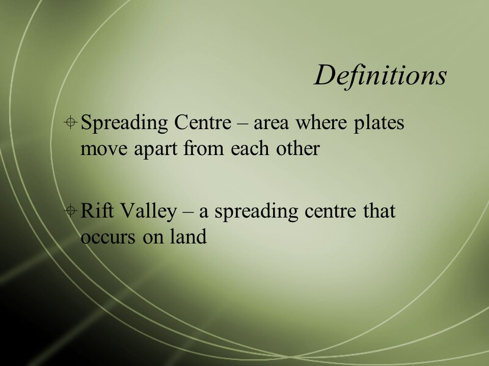Definitions Spreading Centre – area where plates move apart from each other.