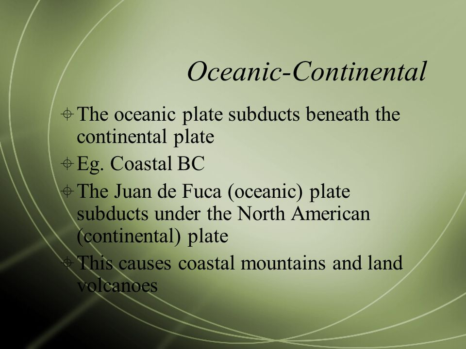 Oceanic-Continental The oceanic plate subducts beneath the continental plate. Eg. Coastal BC.