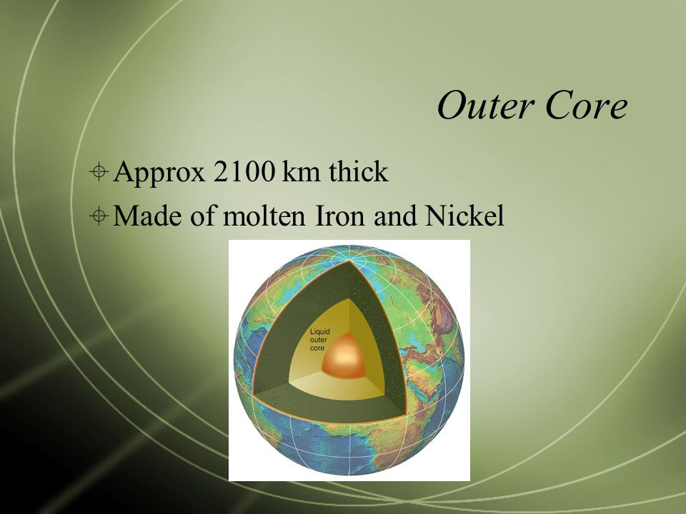 Outer Core Approx 2100 km thick Made of molten Iron and Nickel