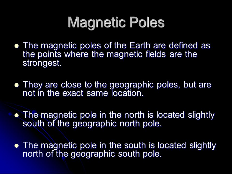 Magnetic Poles The magnetic poles of the Earth are defined as the points where the magnetic fields are the strongest.