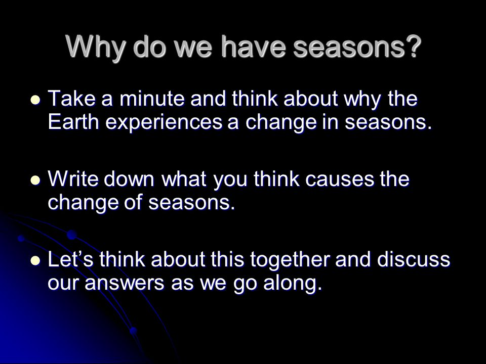 Why do we have seasons Take a minute and think about why the Earth experiences a change in seasons.