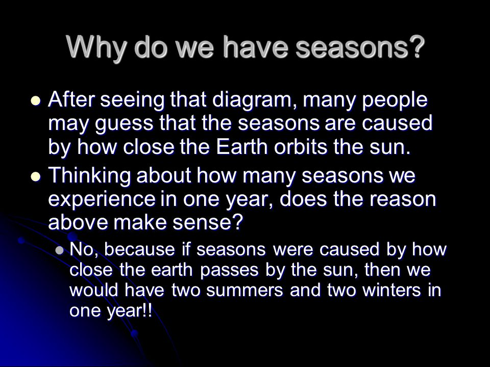 Why do we have seasons After seeing that diagram, many people may guess that the seasons are caused by how close the Earth orbits the sun.