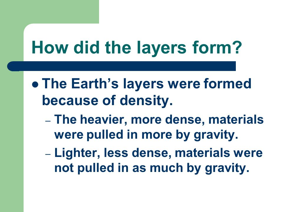 How did the layers form The Earth's layers were formed because of density. The heavier, more dense, materials were pulled in more by gravity.