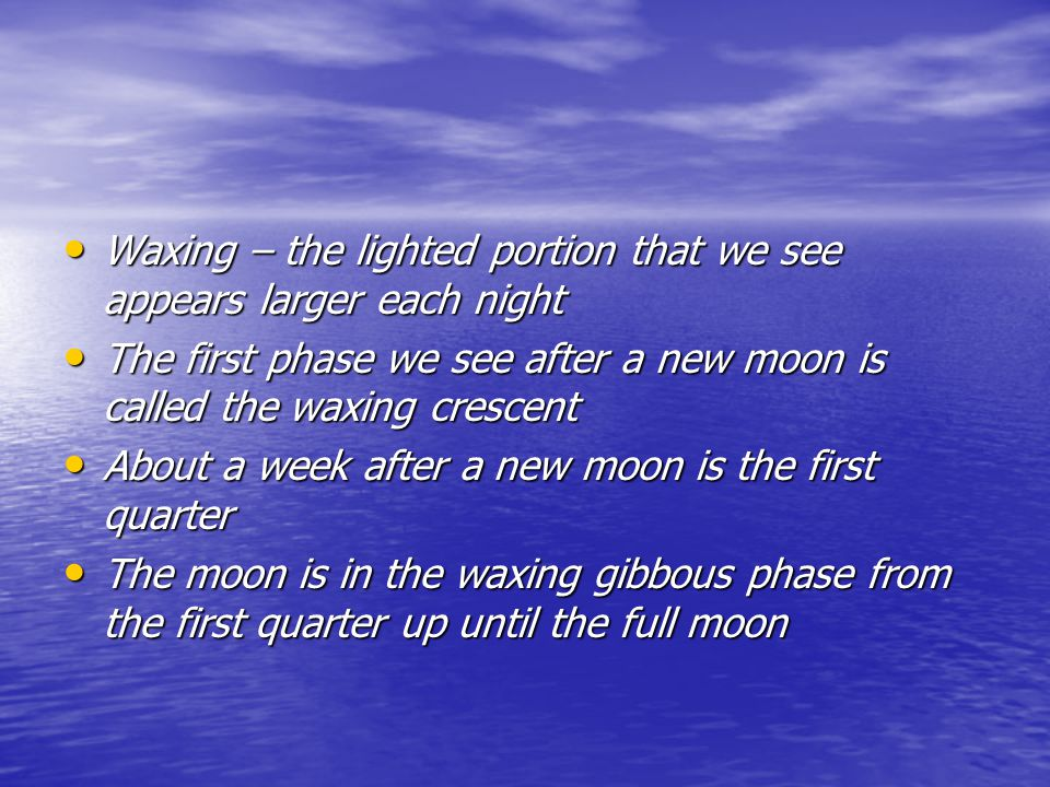 Waxing – the lighted portion that we see appears larger each night