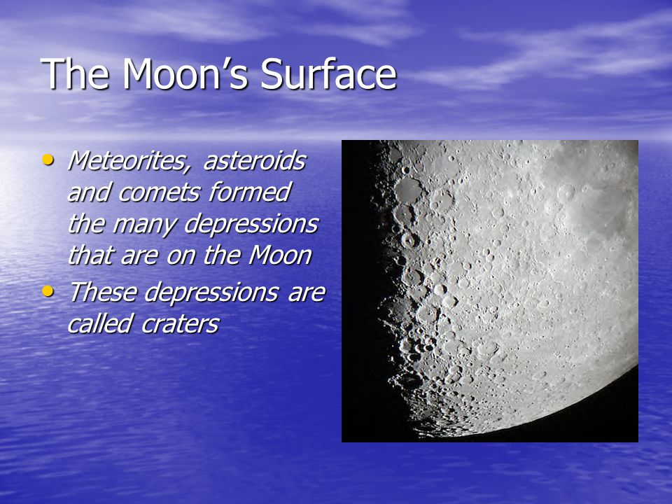 The Moon's Surface Meteorites, asteroids and comets formed the many depressions that are on the Moon.
