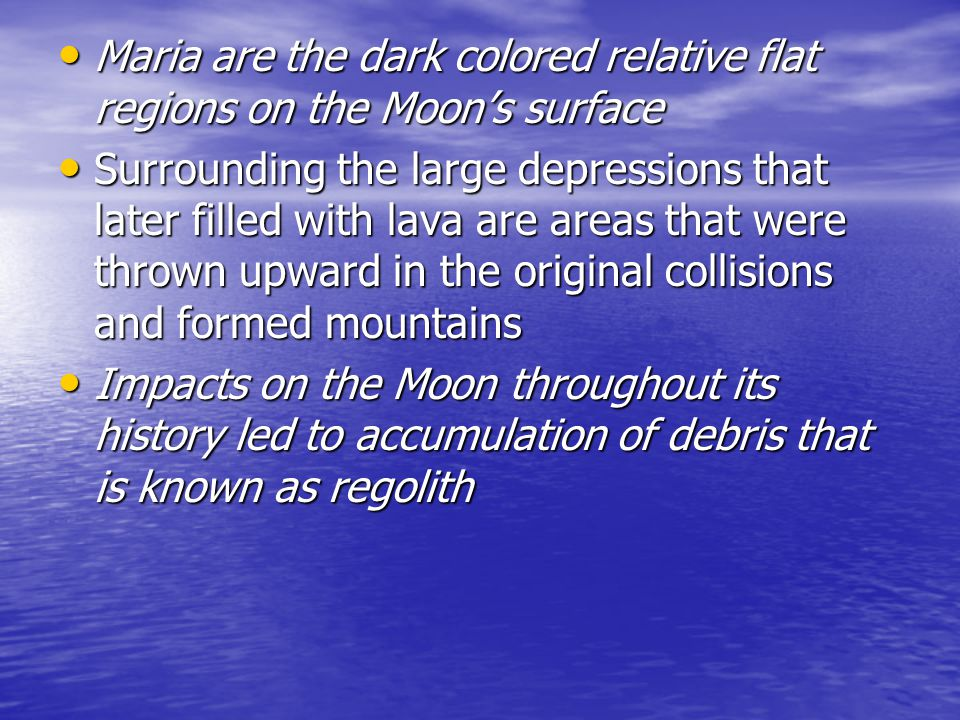 Maria are the dark colored relative flat regions on the Moon's surface