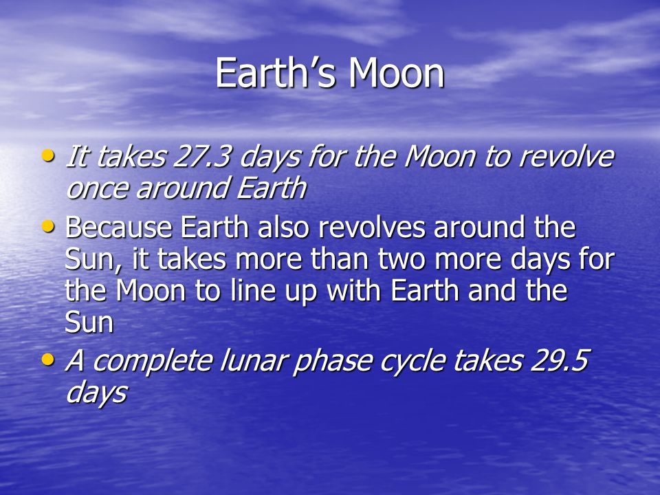 Earth's Moon It takes 27.3 days for the Moon to revolve once around Earth.