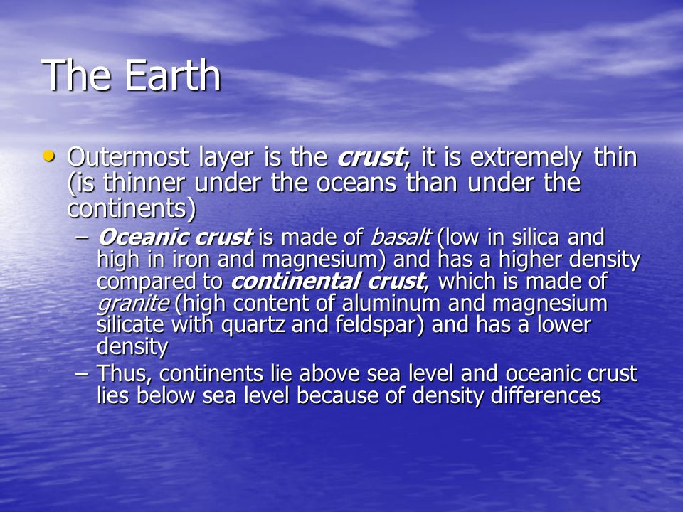 The Earth Outermost layer is the crust; it is extremely thin (is thinner under the oceans than under the continents)