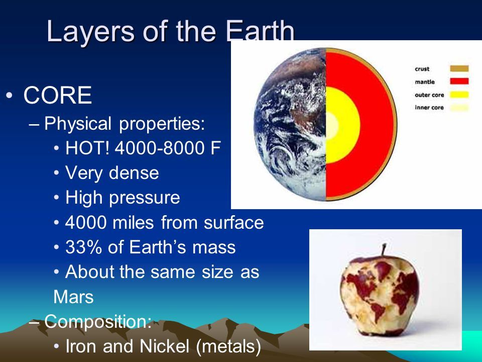 Layers of the Earth CORE Physical properties: HOT! 4000-8000 F