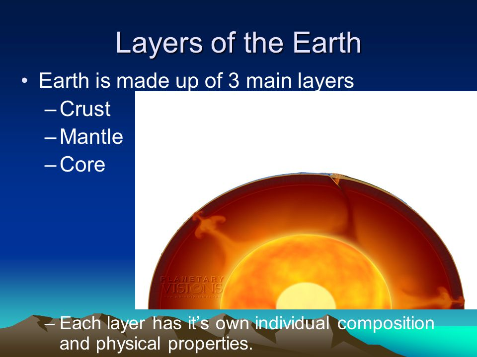 Layers of the Earth Earth is made up of 3 main layers Crust Mantle