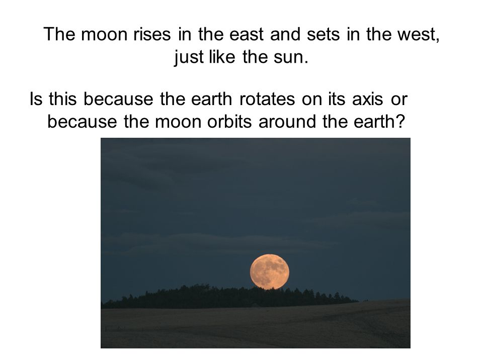The moon rises in the east and sets in the west, just like the sun.