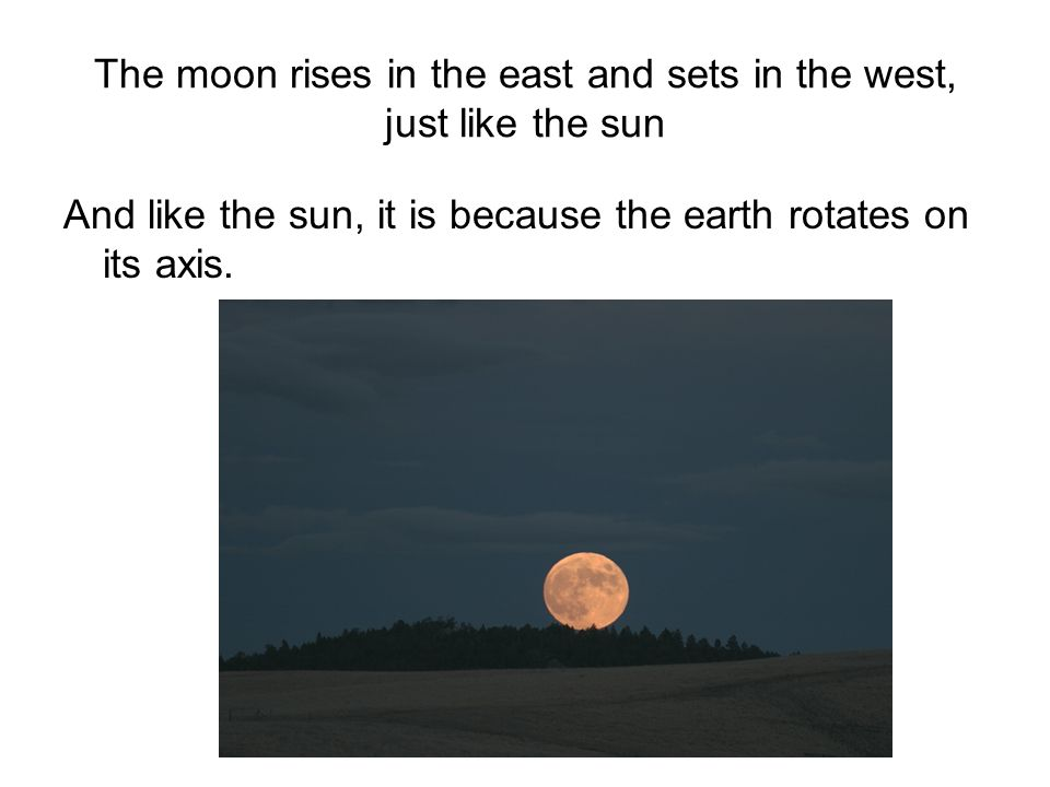 The moon rises in the east and sets in the west, just like the sun