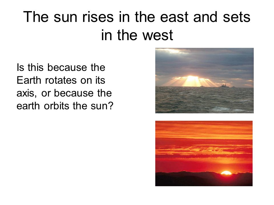 The sun rises in the east and sets in the west
