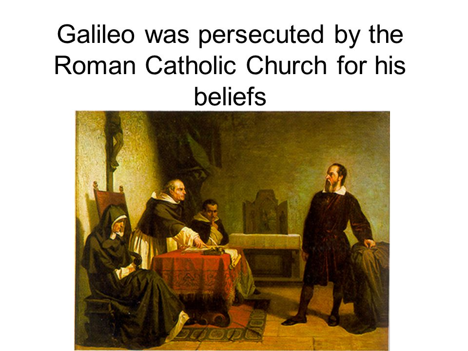 Galileo was persecuted by the Roman Catholic Church for his beliefs