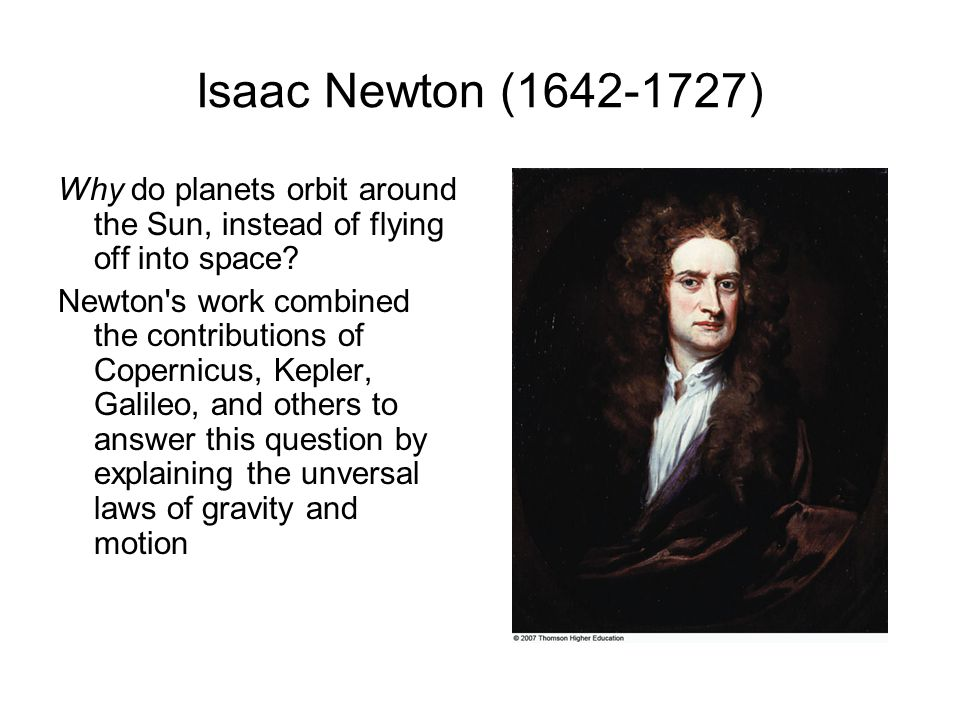 Isaac Newton (1642-1727) Why do planets orbit around the Sun, instead of flying off into space