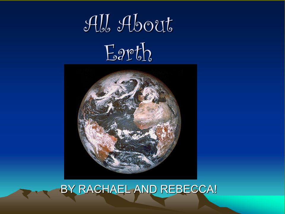 All About Earth BY RACHAEL AND REBECCA!