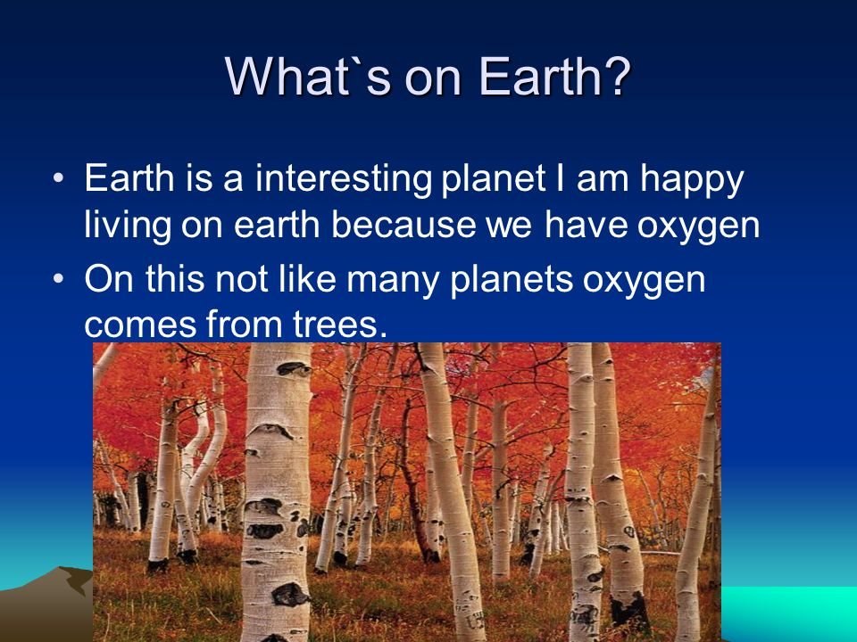 What`s on Earth Earth is a interesting planet I am happy living on earth because we have oxygen.