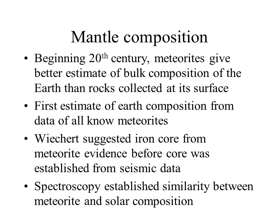 Mantle composition Beginning 20th century, meteorites give better estimate of bulk composition of the Earth than rocks collected at its surface.