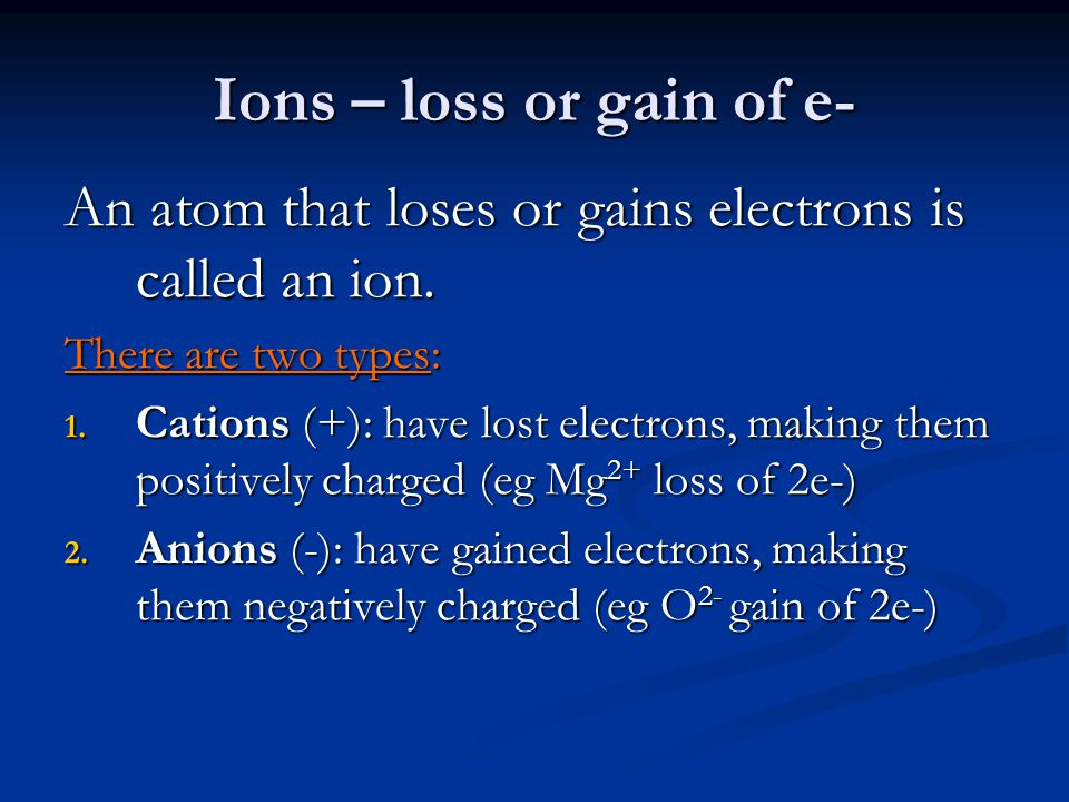 Ions – loss or gain of e- An atom that loses or gains electrons is called an ion. There are two types: