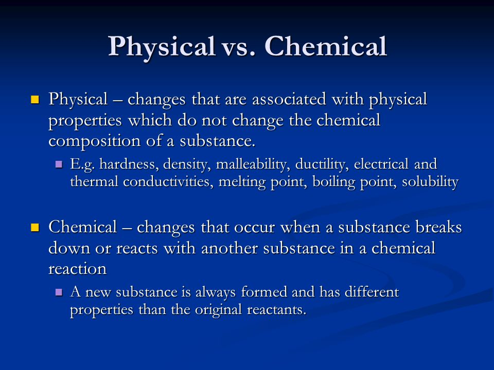 Physical vs. Chemical Physical – changes that are associated with physical properties which do not change the chemical composition of a substance.