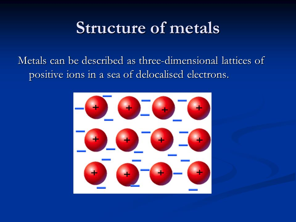 Structure of metals Metals can be described as three-dimensional lattices of positive ions in a sea of delocalised electrons.