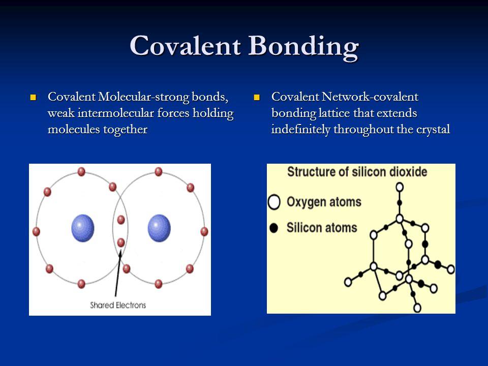 Covalent Bonding Covalent Molecular-strong bonds, weak intermolecular forces holding molecules together.