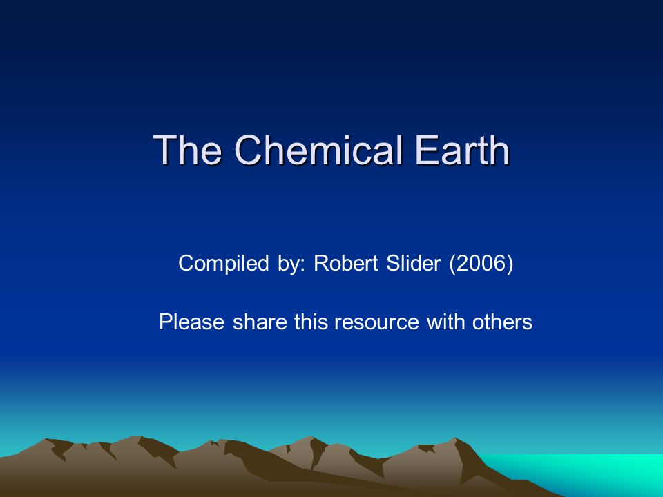 The Chemical Earth Compiled by: Robert Slider (2006)