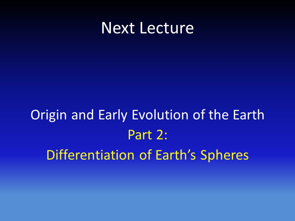 Next Lecture Origin and Early Evolution of the Earth Part 2: Differentiation of Earth's Spheres