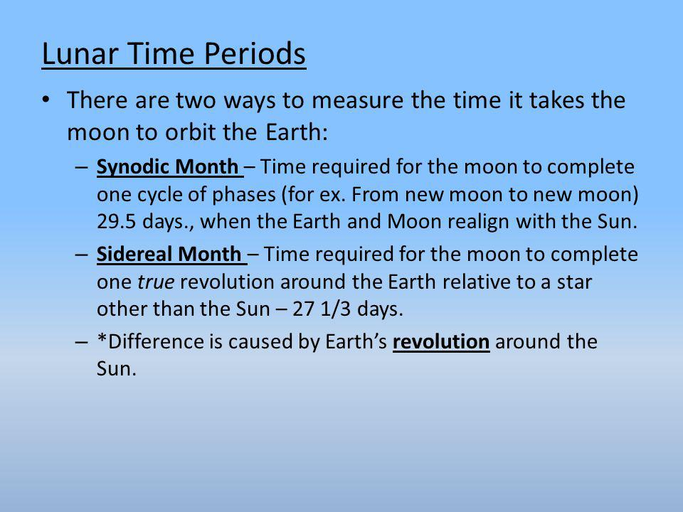 Lunar Time Periods There are two ways to measure the time it takes the moon to orbit the Earth: