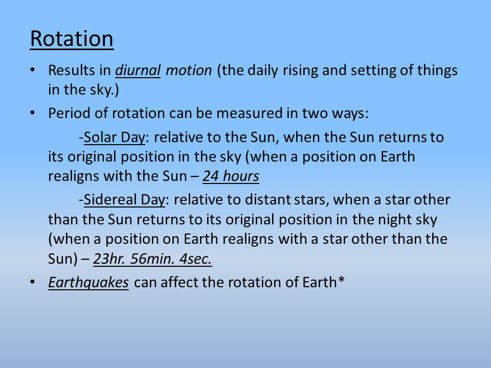 Rotation Results in diurnal motion (the daily rising and setting of things in the sky.) Period of rotation can be measured in two ways: