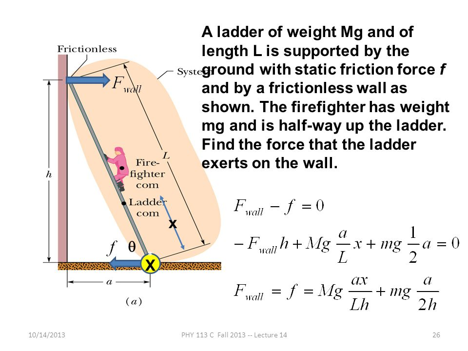 A ladder of weight Mg and of length L is supported by the ground with static friction force f and by a frictionless wall as shown. The firefighter has weight mg and is half-way up the ladder. Find the force that the ladder exerts on the wall.