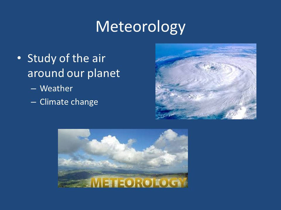 Meteorology Study of the air around our planet Weather Climate change