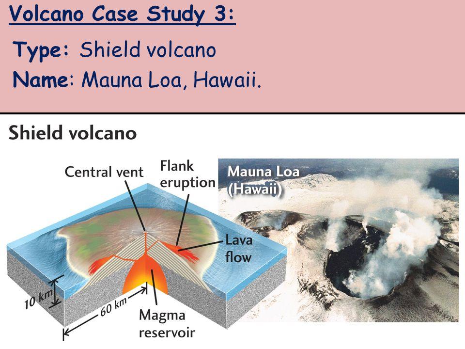 Volcano Case Study 3: Type: Shield volcano Name: Mauna Loa, Hawaii.