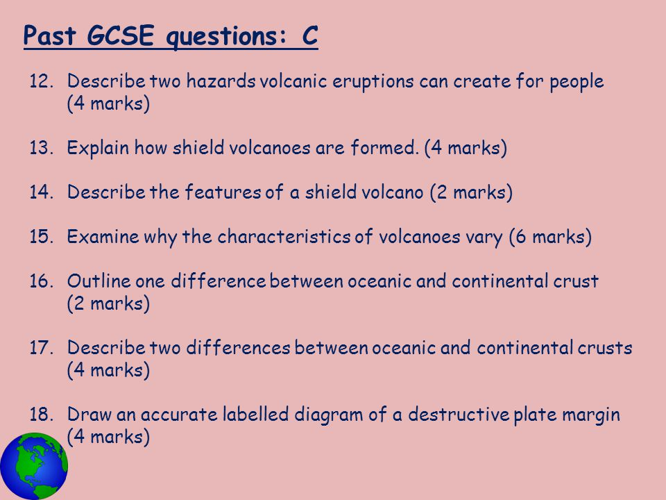 Past GCSE questions: C Describe two hazards volcanic eruptions can create for people (4 marks) Explain how shield volcanoes are formed. (4 marks)