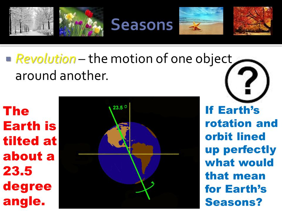 Seasons Revolution – the motion of one object around another.