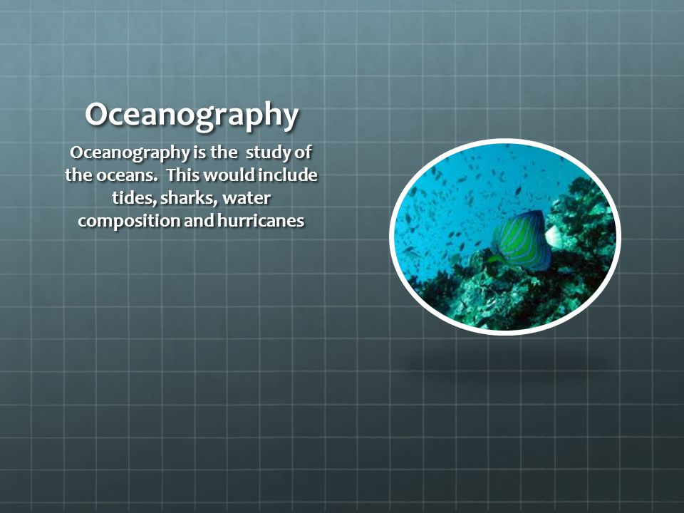 Oceanography Oceanography is the study of the oceans.