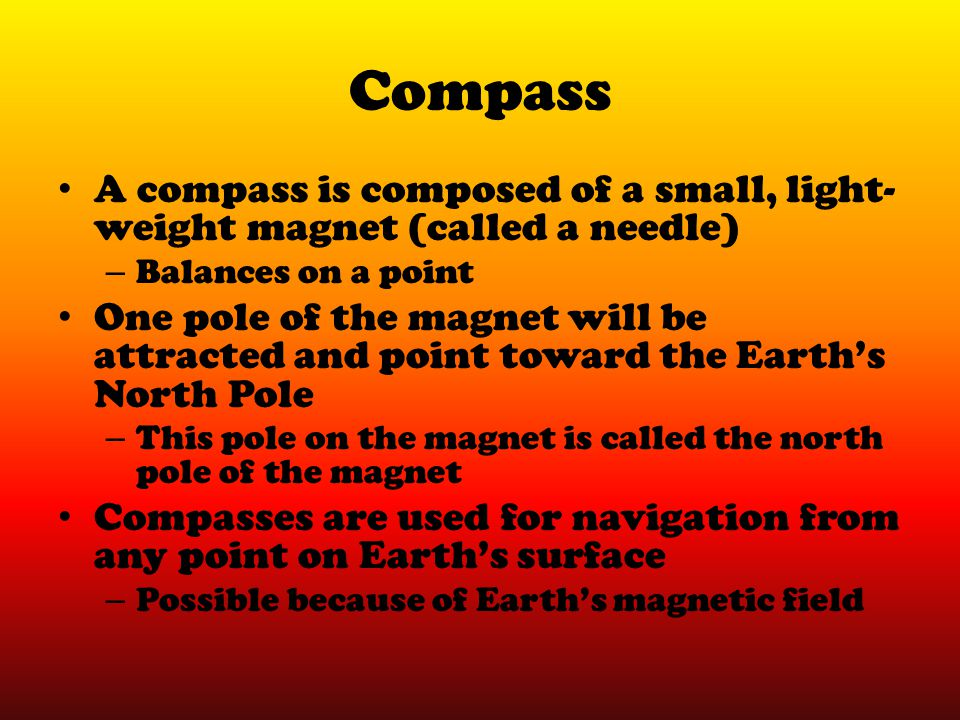 Compass A compass is composed of a small, light-weight magnet (called a needle) Balances on a point.