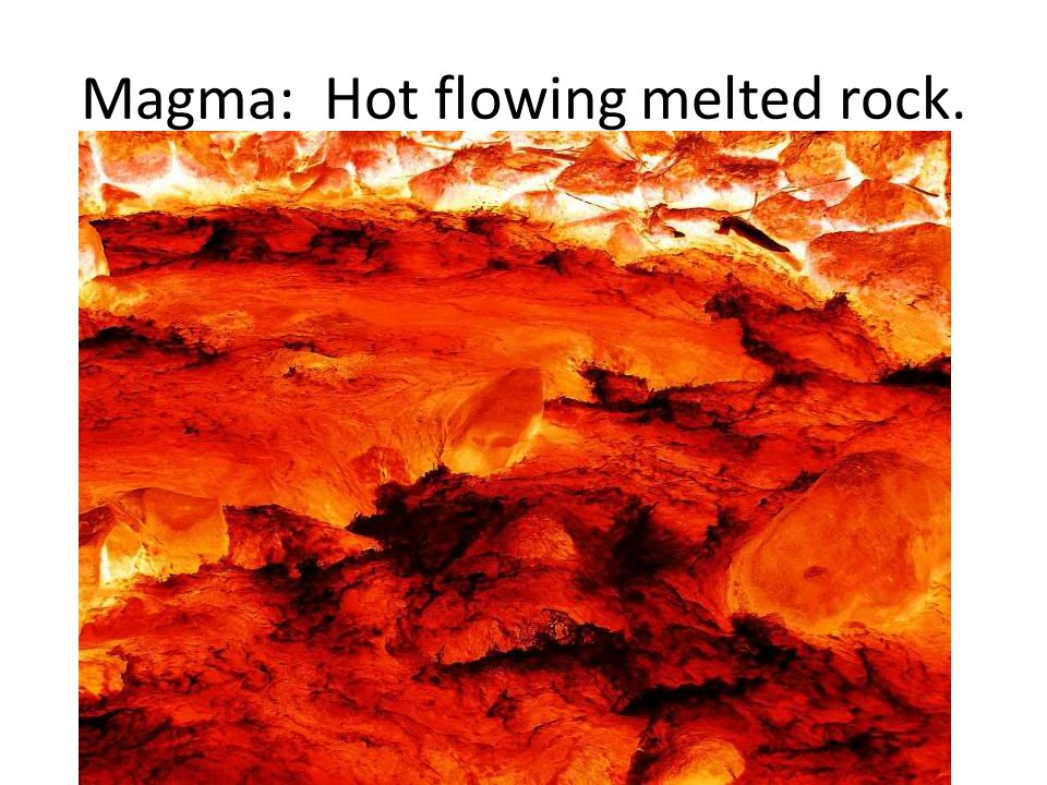 Magma: Hot flowing melted rock.