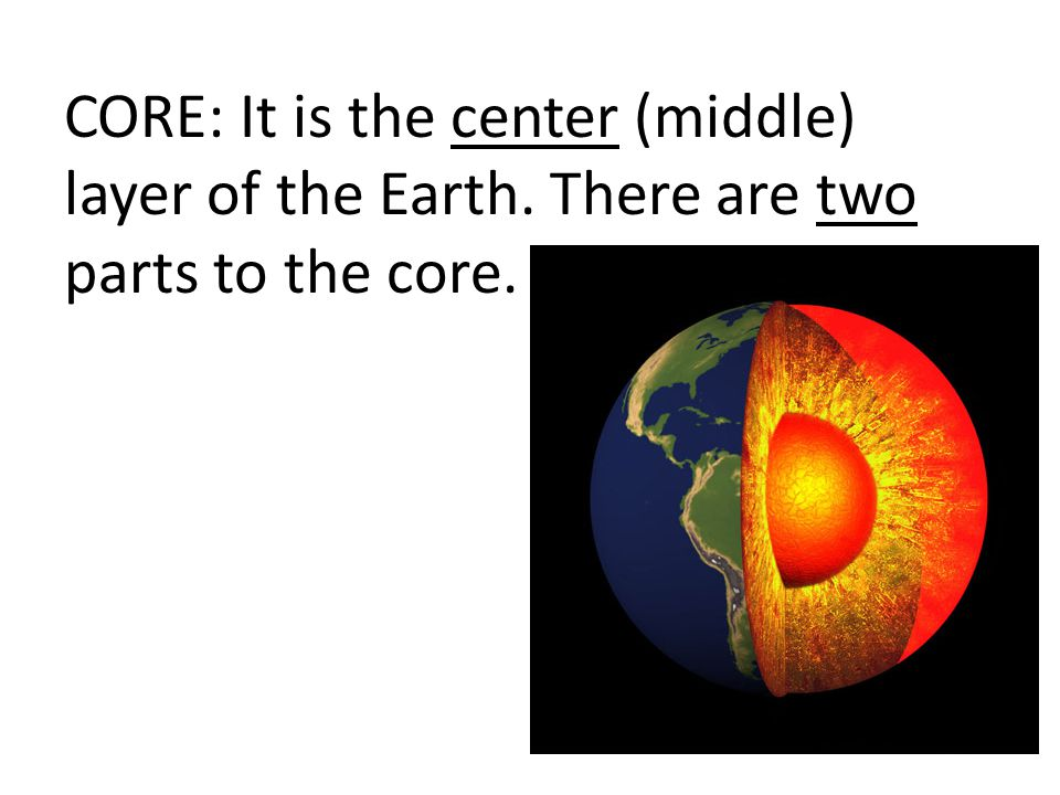 CORE: It is the center (middle) layer of the Earth