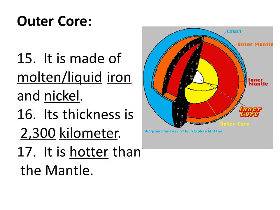 Outer Core: 15. It is made of molten/liquid iron and nickel. 16