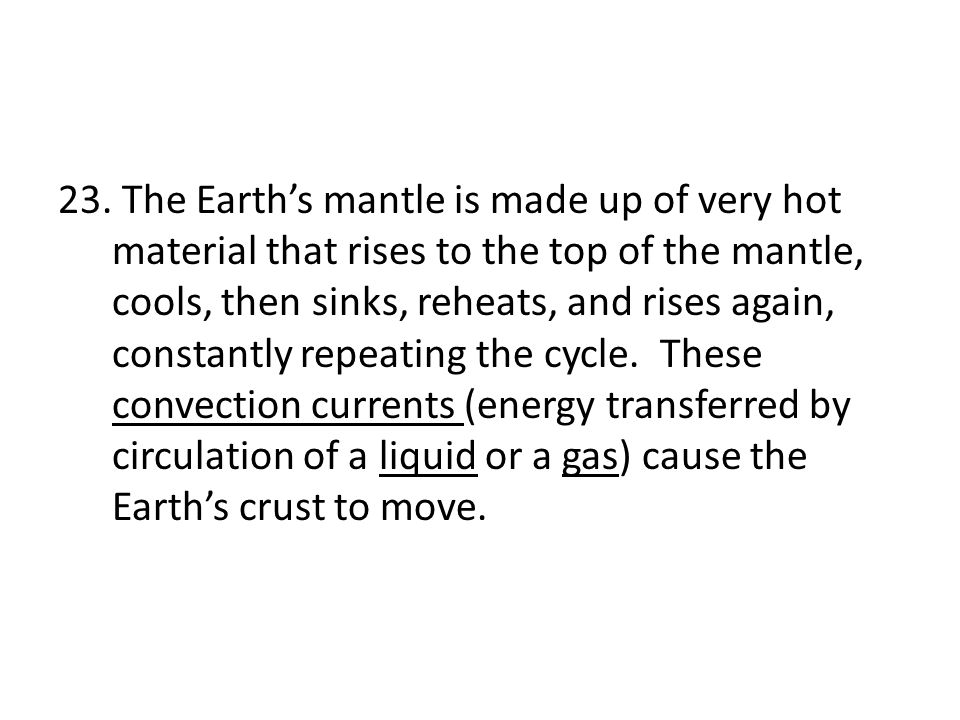 The Earth's mantle is made up of very hot material that rises to the top of the mantle, cools, then sinks, reheats, and rises again, constantly repeating the cycle.