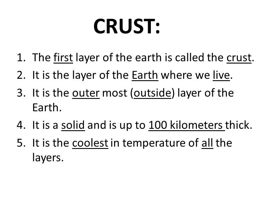 CRUST: The first layer of the earth is called the crust.
