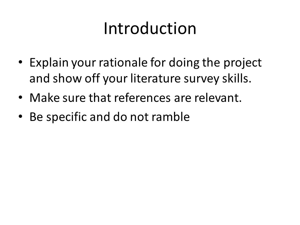 Introduction Explain your rationale for doing the project and show off your literature survey skills.