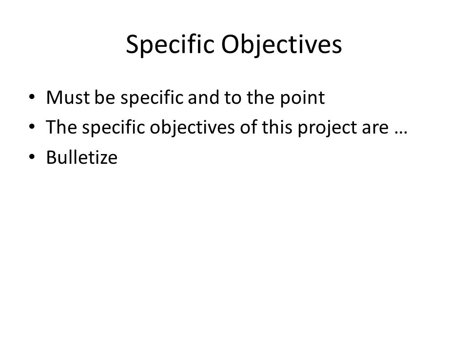 Specific Objectives Must be specific and to the point
