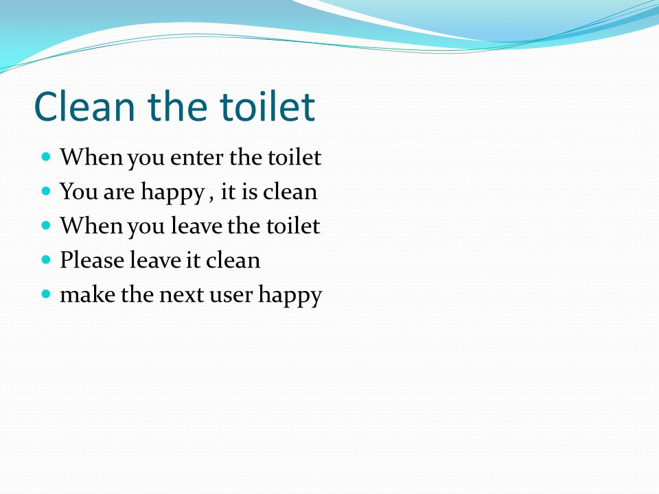 Clean the toilet When you enter the toilet You are happy , it is clean