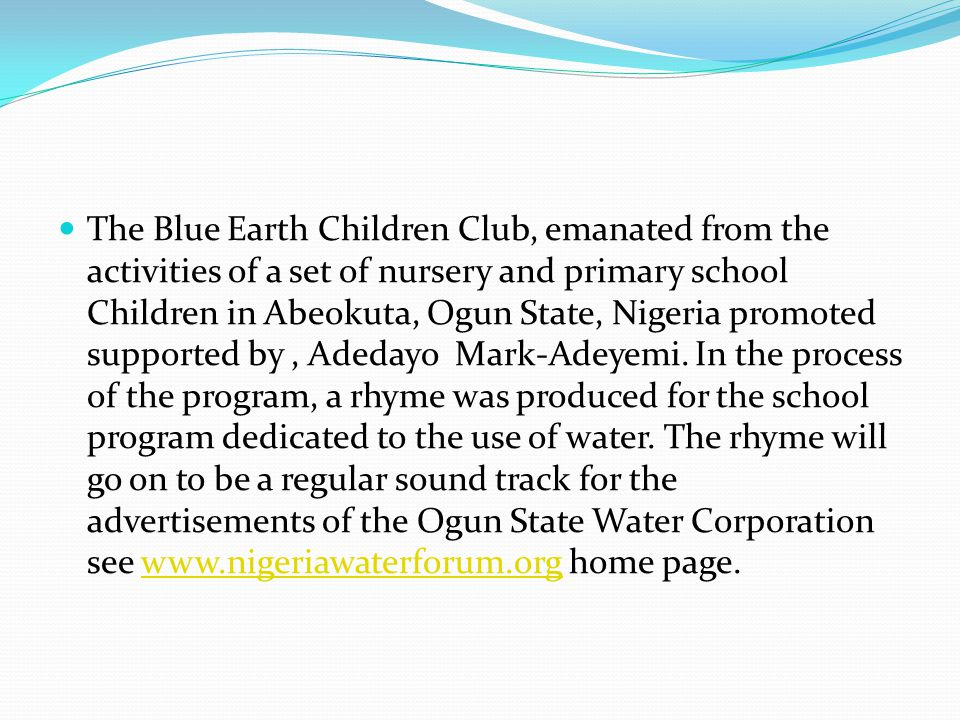 The Blue Earth Children Club, emanated from the activities of a set of nursery and primary school Children in Abeokuta, Ogun State, Nigeria promoted supported by , Adedayo Mark-Adeyemi.