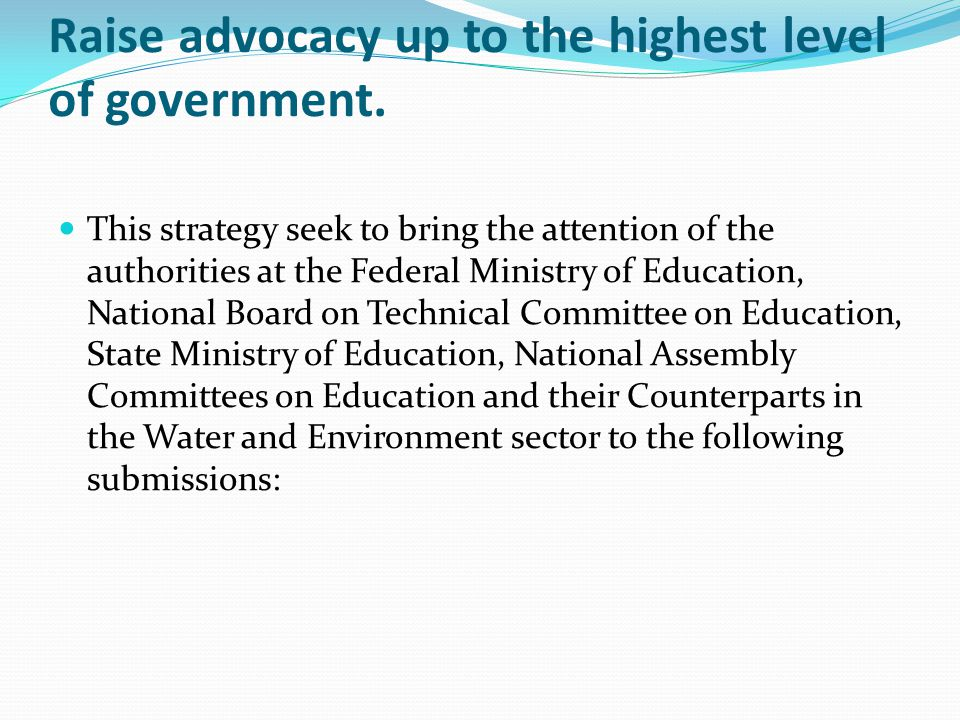 Raise advocacy up to the highest level of government.