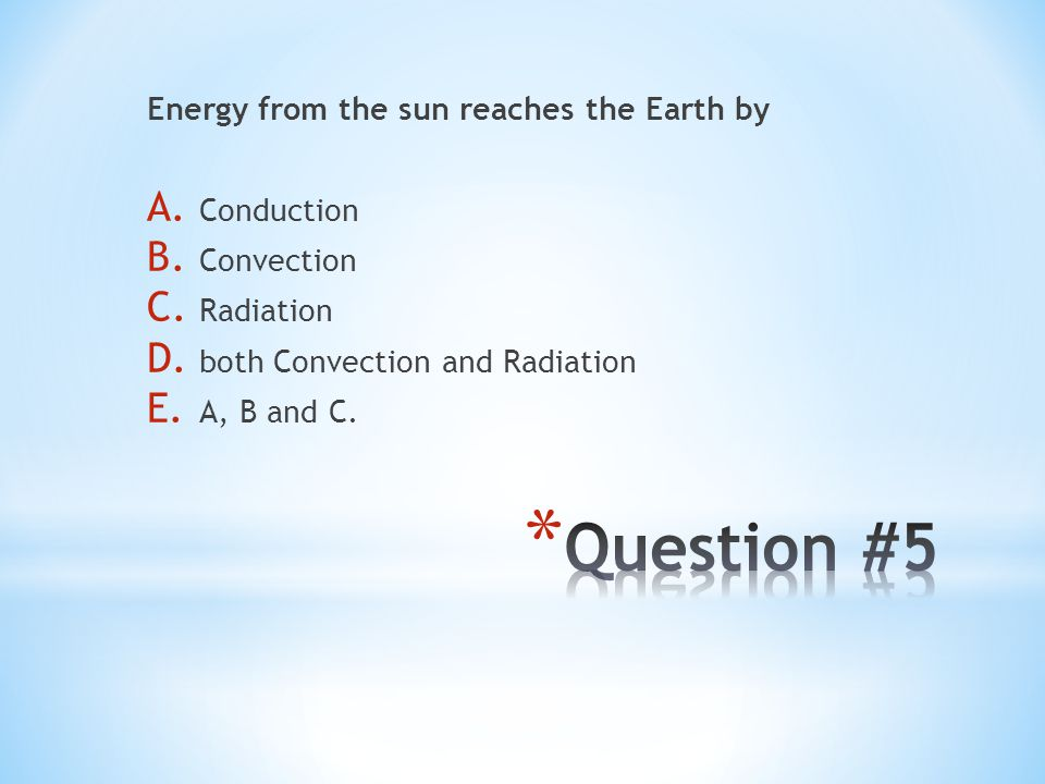 Question #5 Energy from the sun reaches the Earth by Conduction